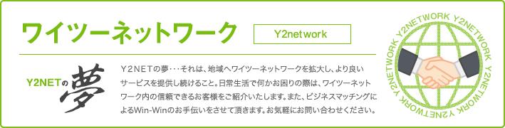 Y2NETの夢・・・それは、地域へワイツーネットワークを拡大し、より良いサービスを提供し続けること。日常生活で何かお困りの際は、ワイツーネットワーク内の信頼できるお客様をご紹介いたします。また、ビジネスマッチングによるWin-Winのお手伝いをさせて頂きます。お気軽にお問い合わせください。