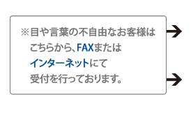 ※目や言葉の不自由なお客様はこちらから、FAXまたはインターネットにて受付を行っております。