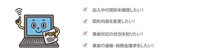 加入中の契約を確認したい! 契約内容を変更したい! 事故対応の状況を知りたい! 事故の連絡・保険金請求をしたい!