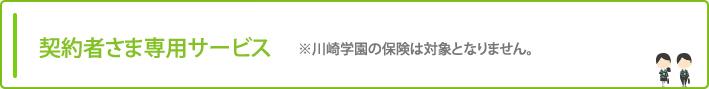 契約者さま専用サービス ※川崎学園の保険は対象となりません。